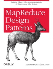 MapReduce Design Patterns - Building Effective Algorithms and Analytics for Hadoop and Other Systems ebook by Donald Miner,Adam Shook