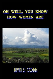 """'Oh, Well, You Know How Women Are!' AND 'Isn't That Just Like a Man!'"" ebook by Irvin S. Cobb"
