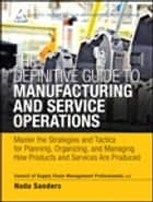 The Definitive Guide to Manufacturing and Service Operations ebook by CSCMP,Nada R. Sanders