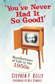 You've Never Had It So Good! - Recollections of Life in the 1950s ebook by Stephen F. Kelly,Lord Neil Kinnock