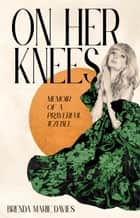 On Her Knees - Memoir of a Prayerful Jezebel ebook by Brenda Marie Davies, Joshua Harris
