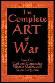 The Complete Art of War ebook by Sun Tzu,General Carl von Clausewitz,Niccolo Machiavelli,Baron de Jomini