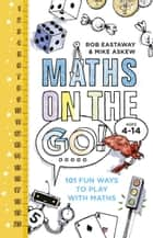 Maths on the Go - 101 Fun Ways to Play with Maths ebook by Rob Eastaway, Mike Askew