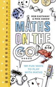 Maths on the Go - 101 Fun Ways to Play with Maths ebook by Rob Eastaway,Mike Askew