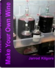 Make Your Own Wine - The Complete Guide To Wine Making, Wine Making Kits, Make Your Own Wine Kit and More ebook by Jarrod Kilgore