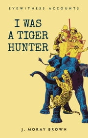 Eyewitness Accounts I Was a Tiger Hunter ebook by J. Moray Brown