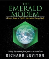 The Emerald Modem - A User's Guide to Earth's Interactive Energy Body ebook by Leviton, Richard