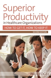 Superior Productivity in Healthcare Organizations, Second Edition - How to Get It, How to Keep It ebook by Paul Fogel