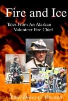Fire and Ice - Tales From An Alaskan Volunteer Fire Chief ebook by
