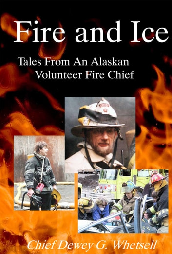 Fire and Ice - Tales From An Alaskan Volunteer Fire Chief ebook by Dewey Whetsell