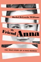 My Friend Anna - The True Story of a Fake Heiress ebook by Rachel DeLoache Williams