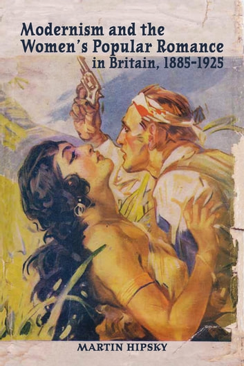 Modernism and the Women's Popular Romance in Britain, 1885–1925 ebook by Martin Hipsky