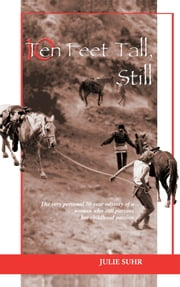 Ten Feet Tall, Still - The Very Personal 70-Year Odyssey Of A Woman Who Still Pursues Her Childhood Passion ebook by Julie Suhr