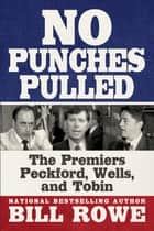 No Punches Pulled - The Premiers Peckford, Wells, and Tobin ebook by Bill Rowe