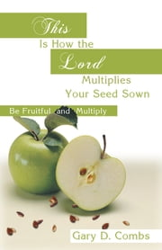 This is how the Lord Multiplies Your Seed Sown - (Be Fruitful and Multiply) ebook by Gary D. Combs