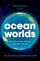 Ocean Worlds - The story of seas on Earth and other planets ebook by Jan Zalasiewicz, Mark Williams