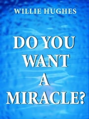 Do You Want a Miracle: Get Answers to your Prayers ebook by Willie  Hughes