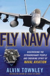 Fly Navy - Discovering the Extraordinary People and Enduring Spirit of Naval Aviation ebook by Alvin Townley