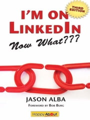 I'm on LinkedIn--Now What??? (Third Edition): A Guide to Getting the Most Out of LinkedIn ebook by Jason Alba