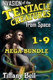 Invasion of the Tentacle Creatures from Space: Mega-Bundle - Chapters 1 - 9 ebook by Tiffany Bell