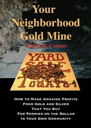 Your Neighborhood Gold Mine: How to Make Amazing Profits From Gold and Silver That You Buy for Pennies on the Dollar in Your Own Community ebook by David Conner