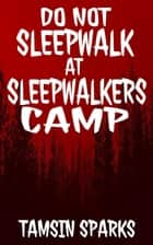 Do Not Sleepwalk At Sleepwalkers Camp ebook by Tamsin Sparks