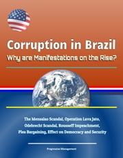 Corruption in Brazil: Why are Manifestations on the Rise? The Mensalao Scandal, Operation Lava Jato, Odebrecht Scandal, Rousseff Impeachment, Plea Bargaining, Effect on Democracy and Security ebook by Progressive Management