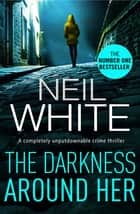 The Darkness Around Her - A completely unputdownable crime thriller 電子書 by Neil White