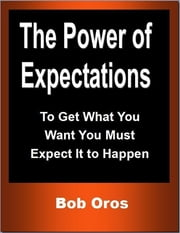 The Power of Expectations: To Get What You Want You Must Expect It to Happen ebook by Bob Oros