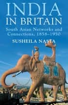 India in Britain - South Asian Networks and Connections, 1858-1950 ebook by Susheila Nasta
