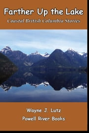 Farther Up the Lake - Coastal British Columbia Stories ebook by Wayne J. Lutz