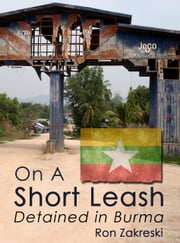 On a Short Leash - Detained in Burma ebook by Ron Zakreski