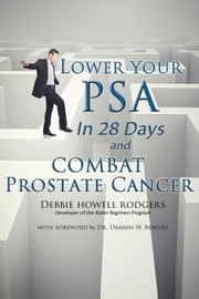Lower Your PSA in 28 Days and Combat Prostate Cancer ebook by Debbie Howell Rodgers,Dr. Darren W. Beavers