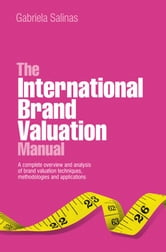 The International Brand Valuation Manual - A complete overview and analysis of brand valuation techniques, methodologies and applications ebook by Gabriela Salinas