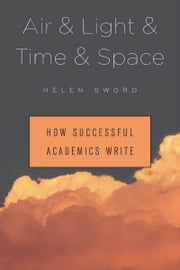 Air & Light & Time & Space - How Successful Academics Write ebook by Helen Sword
