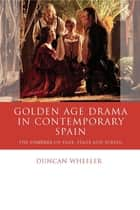 Golden Age Drama in Contemporary Spain - The Comedia on Page, Stage and Screen ebook by Duncan Wheeler