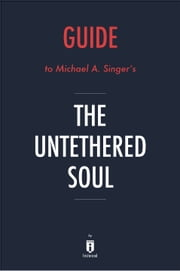 Guide to Michael A. Singer's The Untethered Soul by Instaread ebook by Instaread