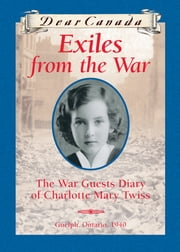 Dear Canada: Exiles from the War - The War Guest Diary of Charlotte Mary Twiss, Guelph, Ontario, 1940 ebook by Jean Little
