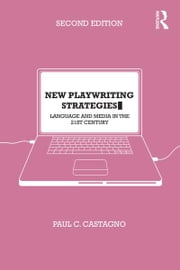 New Playwriting Strategies - Language and Media in the 21st Century ebook by Paul C. Castagno