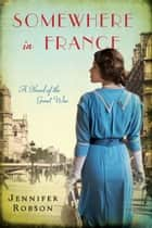 Somewhere in France - A Novel of the Great War ebook by