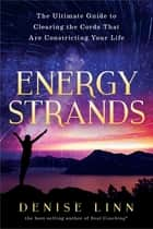 Energy Strands - The Ultimate Guide to Clearing the Cords That Are Constricting Your Life ebook by Denise Linn