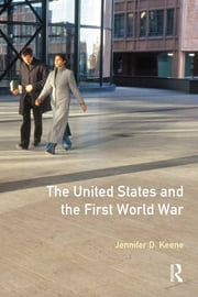The United States and the First World War ebook by Jennifer D. Keene