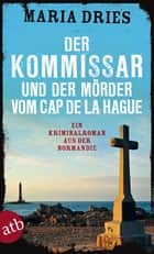 Der Kommissar und der Mörder vom Cap de la Hague ebook by Maria Dries