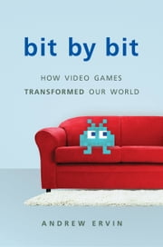 Bit by Bit - How Video Games Transformed Our World ebook by Andrew Ervin