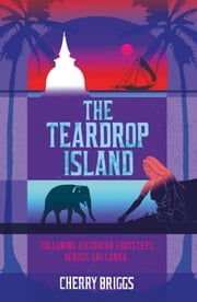 The Teardrop Island - Following Victorian Footsteps Across Sri Lanka ebook by Cherry Briggs