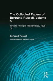 The Collected Papers of Bertrand Russell, Volume 5 - Toward Principia Mathematica, 1905–08 ebook by Bertrand Russell,Gregory H. Moore