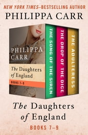 The Daughters of England Books 7–9 - The Song of the Siren, The Drop of the Dice, and The Adulteress ebook by Philippa Carr