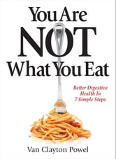 You Are NOT What You Eat - Better Digestive Health In 7 Simple Steps ebook by Van Clayton Powel
