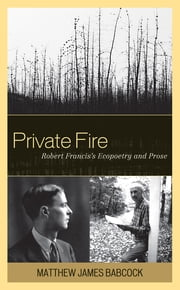 Private Fire - Robert Francis's Ecopoetry and Prose ebook by Matthew James Babcock