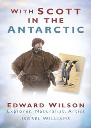 With Scott in the Antarctic - Edward Wilson: Explorer, Naturalist, Artist ebook by Isobel E Williams